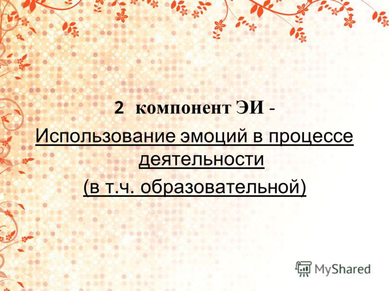 2 компонент ЭИ - Использование эмоций в процессе деятельности (в т.ч. образовательной)