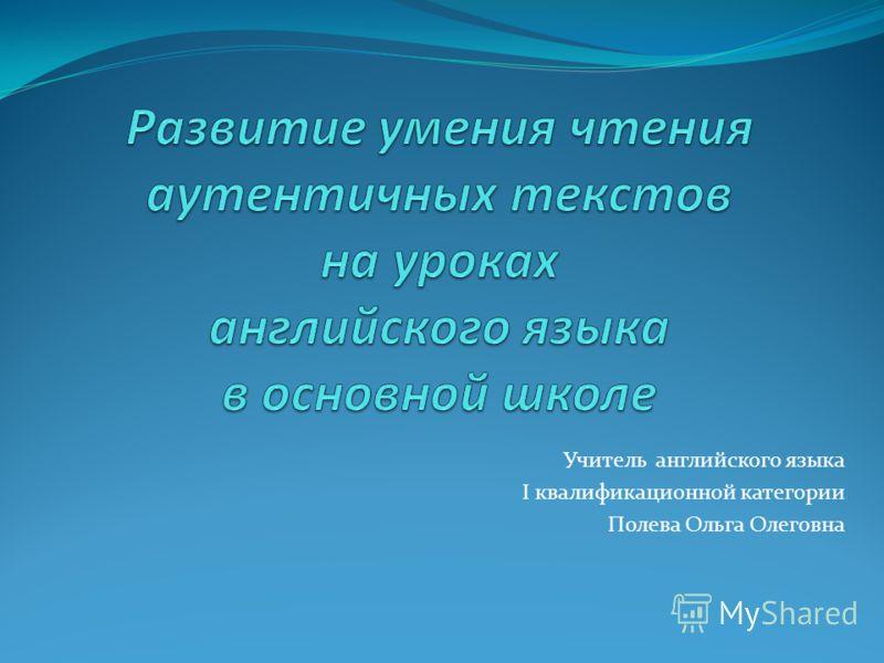 Учитель английского языка I квалификационной категории Полева Ольга Олеговна