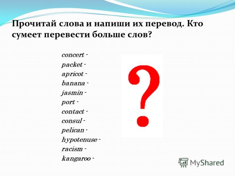 Прочитай слова и напиши их перевод. Кто сумеет перевести больше слов? concert - packet - apricot - banana - jasmin - port - contact - consul - pelican - hypotenuse - racism - kangaroo -