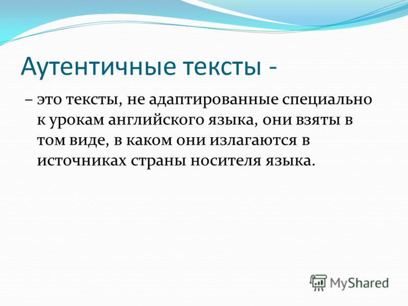 Аутентичные тексты - – это тексты, не адаптированные специально к урокам английского языка, они взяты в том виде, в каком они излагаются в источниках страны носителя языка.
