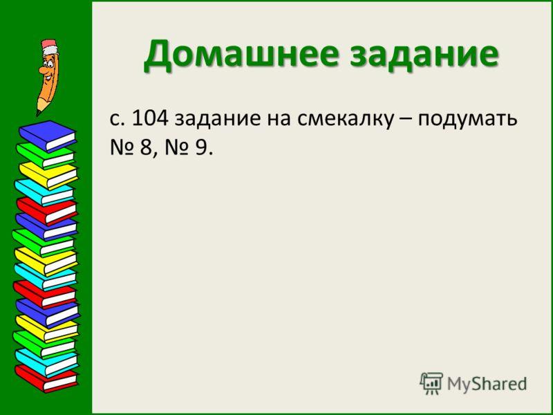 Домашнее задание с. 104 задание на смекалку – подумать 8, 9.