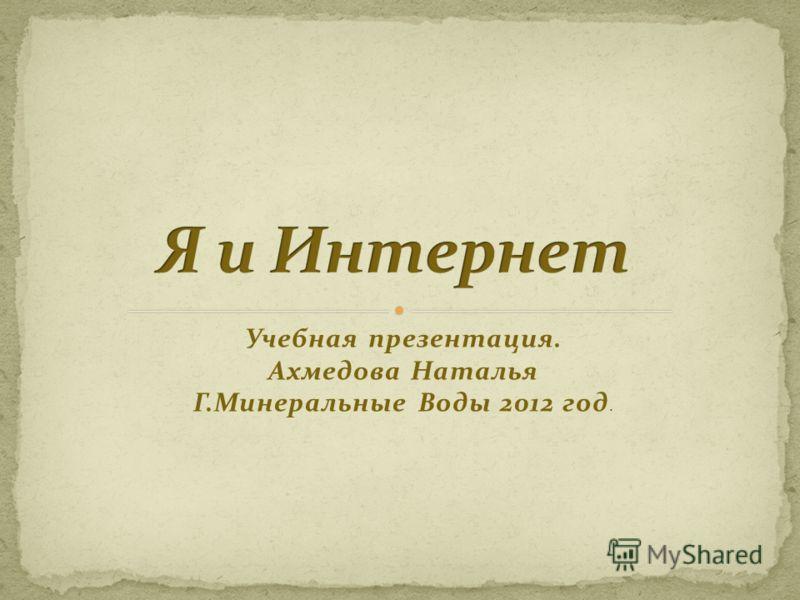 Учебная презентация. Ахмедова Наталья Г.Минеральные Воды 2012 год.