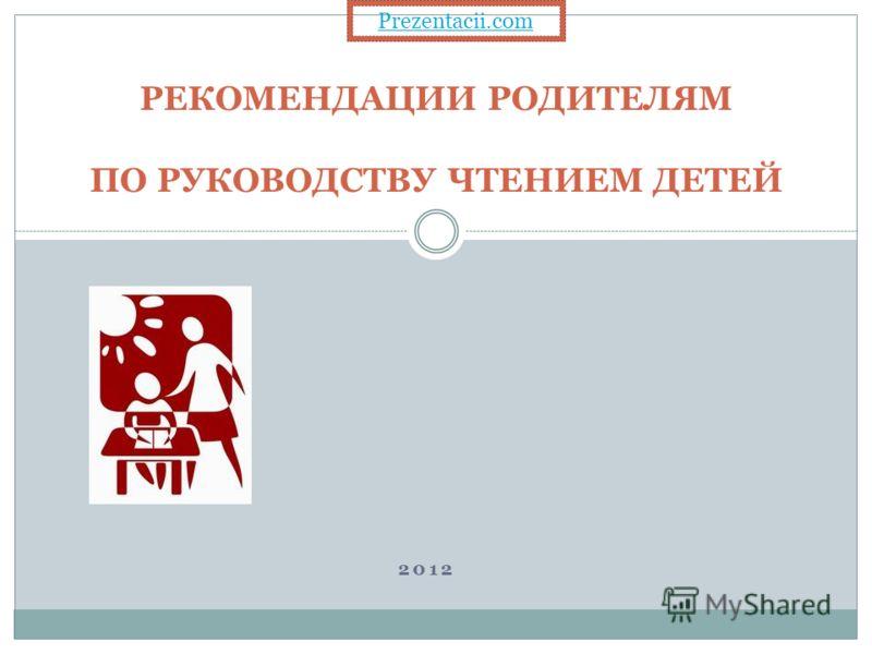 РЕКОМЕНДАЦИИ РОДИТЕЛЯМ ПО РУКОВОДСТВУ ЧТЕНИЕМ ДЕТЕЙ 2012 Prezentacii.com