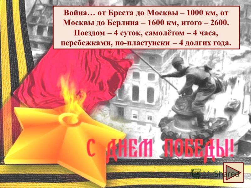 Война … от Бреста до Москвы – 1000 км, от Москвы до Берлина – 1600 км, итого – 2600. Поездом – 4 суток, самолётом – 4 часа, перебежками, по - пластунски – 4 долгих года.
