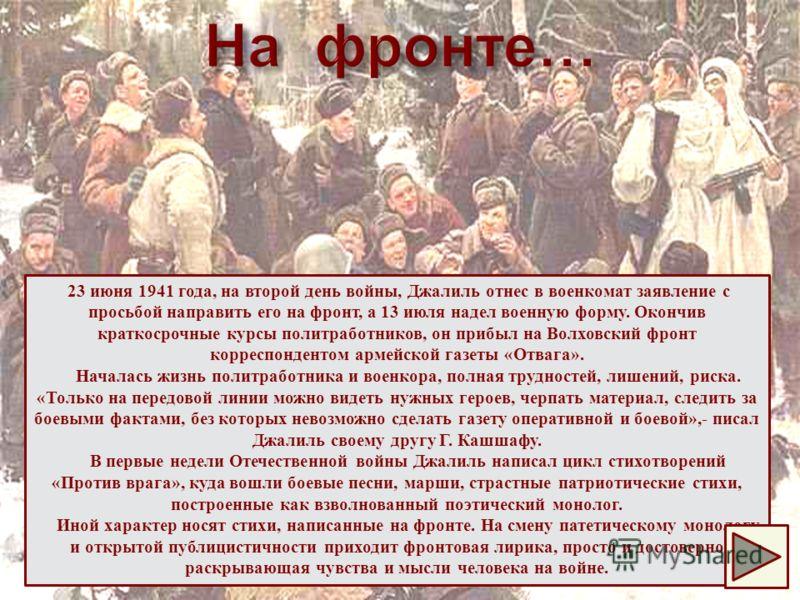 23 июня 1941 года, на второй день войны, Джалиль отнес в военкомат заявление с просьбой направить его на фронт, а 13 июля надел военную форму. Окончив краткосрочные курсы политработников, он прибыл на Волховский фронт корреспондентом армейской газеты
