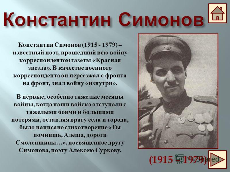 Константин Симонов (1915 - 1979) – известный поэт, прошедший всю войну корреспондентом газеты «Красная звезда». В качестве военного корреспондента он переезжал с фронта на фронт, знал войну «изнутри». В первые, особенно тяжелые месяцы войны, когда на