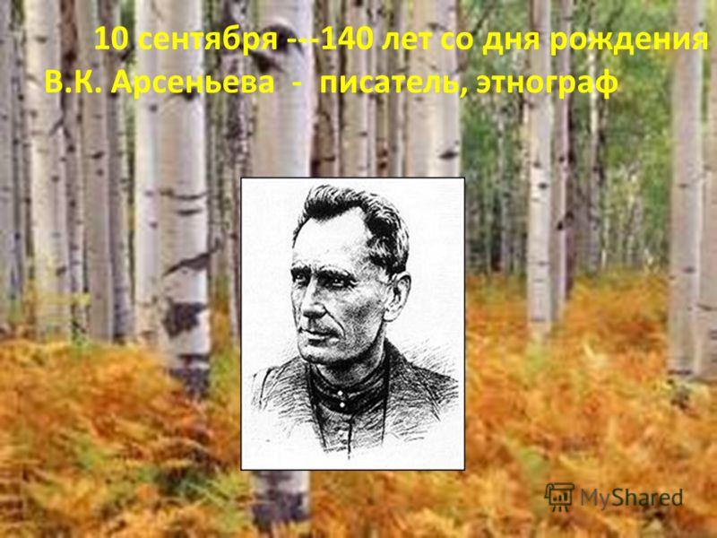 10 сентября ---140 лет со дня рождения В.К. Арсеньева - писатель, этнограф