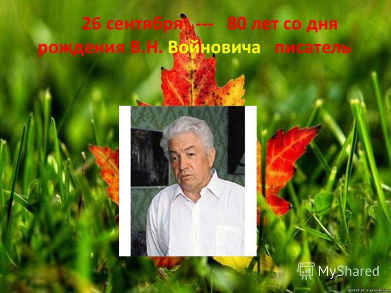 26 сентября --- 80 лет со дня рождения В.Н. Войновича писатель