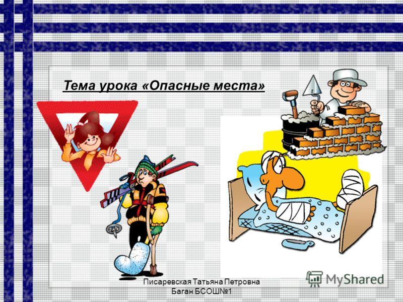 Писаревская Татьяна Петровна Баган БСОШ1 Тема урока «Опасные места»