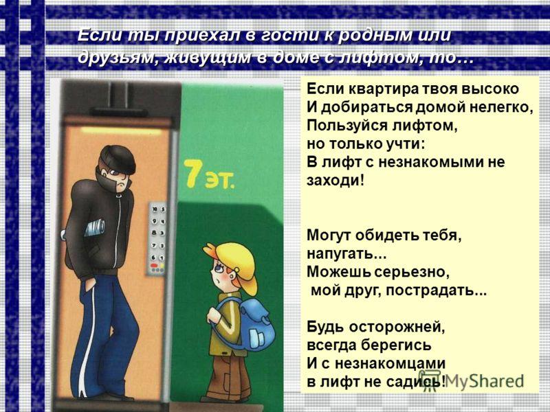 Если квартира твоя высоко И добираться домой нелегко, Пользуйся лифтом, но только учти: В лифт с незнакомыми не заходи! Могут обидеть тебя, напугать... Можешь серьезно, мой друг, пострадать... Будь осторожней, всегда берегись И с незнакомцами в лифт