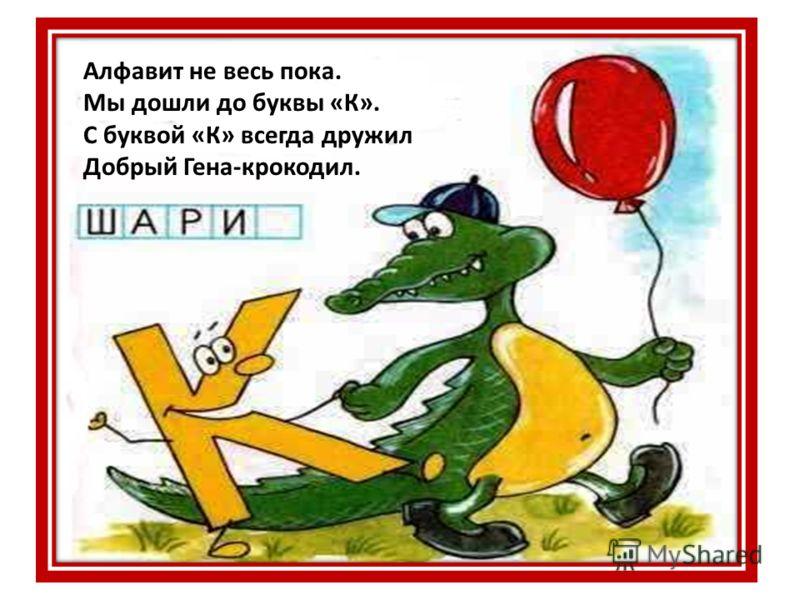 Алфавит не весь пока. Мы дошли до буквы «К». С буквой «К» всегда дружил Добрый Гена-крокодил.