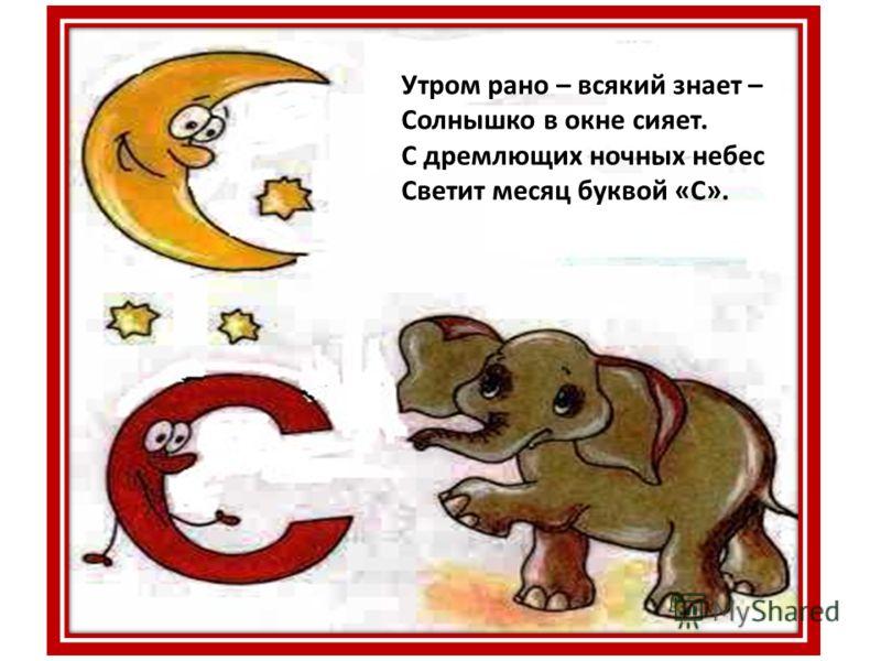 Утром рано – всякий знает – Солнышко в окне сияет. С дремлющих ночных небес Светит месяц буквой «С».