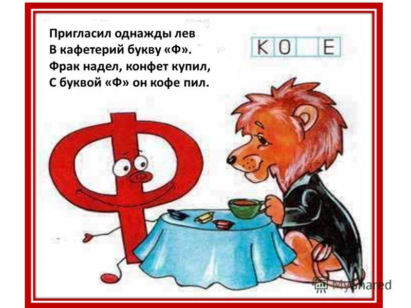 Пригласил однажды лев В кафетерий букву «Ф». Фрак надел, конфет купил, С буквой «Ф» он кофе пил.