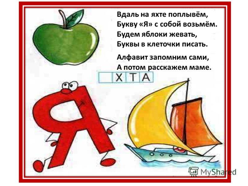 Вдаль на яхте поплывём, Букву «Я» с собой возьмём. Будем яблоки жевать, Буквы в клеточки писать. Алфавит запомним сами, А потом расскажем маме.
