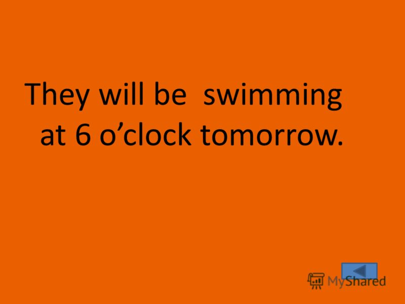 They will be swimming at 6 oclock tomorrow.