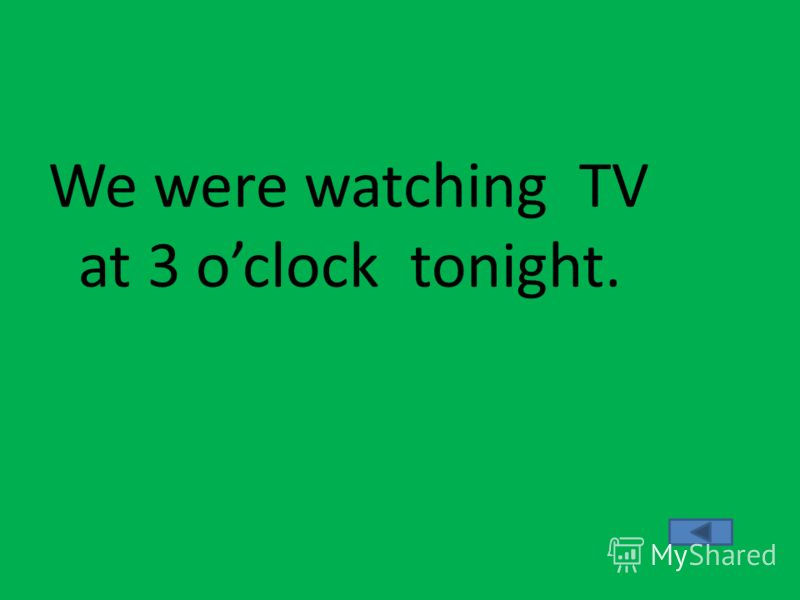 We were watching TV at 3 oclock tonight.