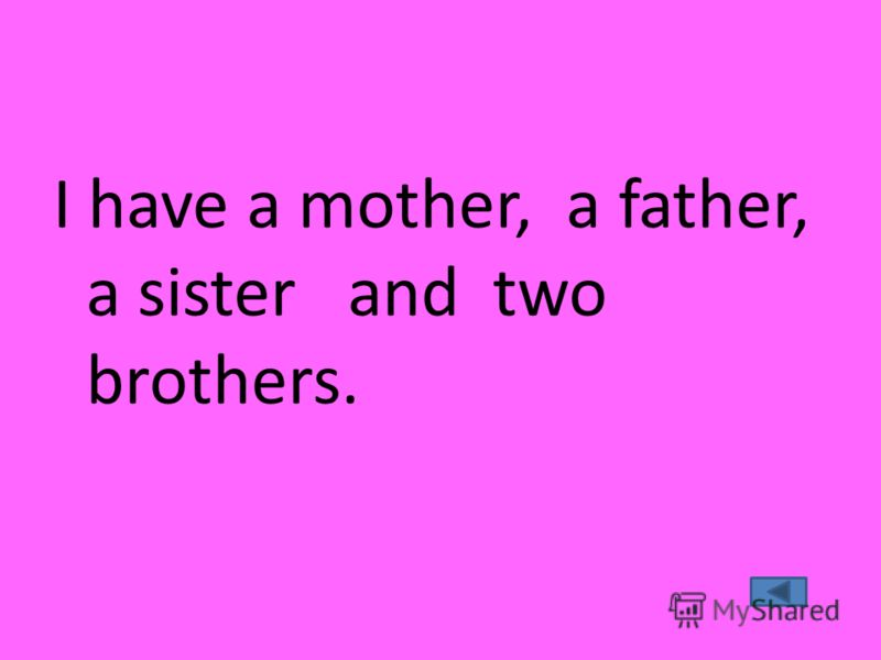 I have a mother, a father, a sister and two brothers.