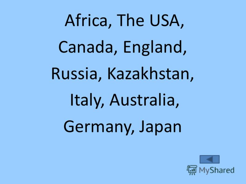 Africa, The USA, Canada, England, Russia, Kazakhstan, Italy, Australia, Germany, Japan