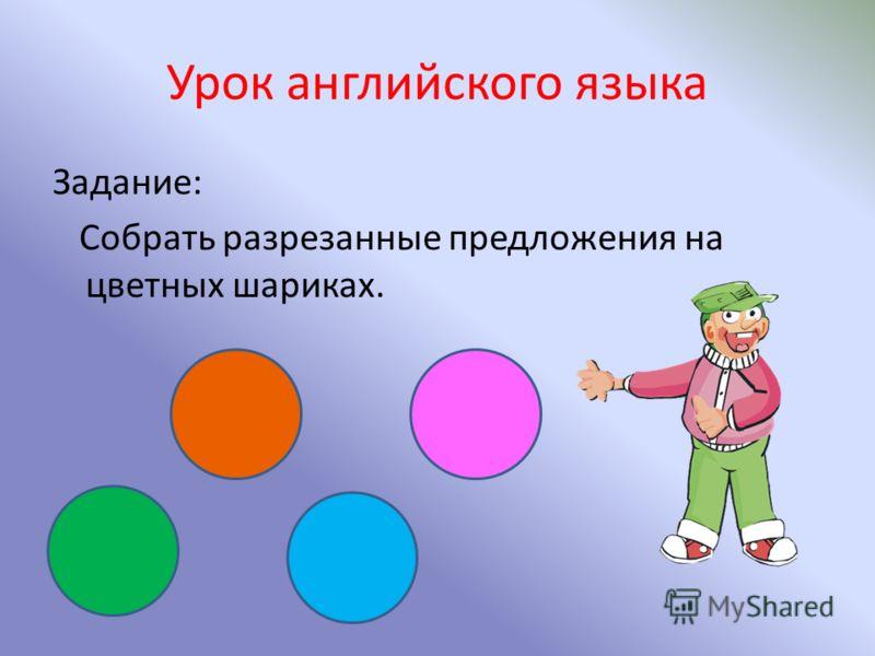 Урок английского языка Задание: Собрать разрезанные предложения на цветных шариках.