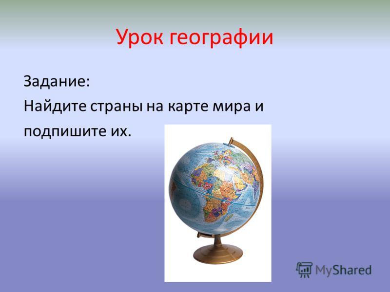 Урок географии Задание: Найдите страны на карте мира и подпишите их.