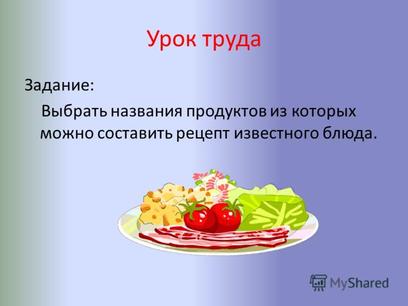 Урок труда Задание: Выбрать названия продуктов из которых можно составить рецепт известного блюда.