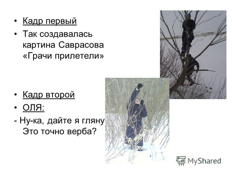 Кадр первый Так создавалась картина Саврасова «Грачи прилетели» Кадр второй ОЛЯ: - Ну-ка, дайте я гляну! Это точно верба?