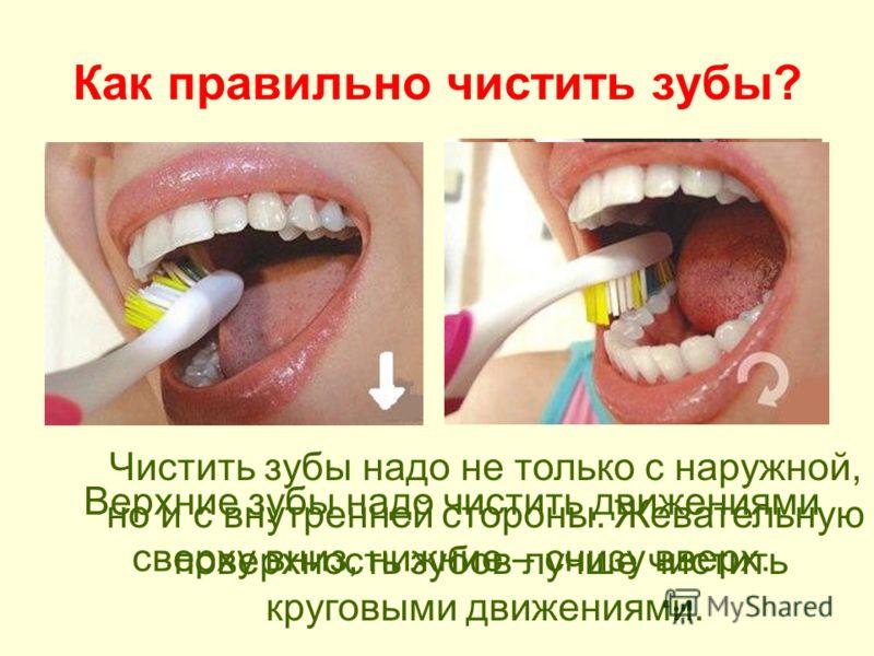 Как правильно чистить зубы? Верхние зубы надо чистить движениями сверху вниз, нижние – снизу вверх. Чистить зубы надо не только с наружной, но и с внутренней стороны. Жевательную поверхность зубов лучше чистить круговыми движениями.
