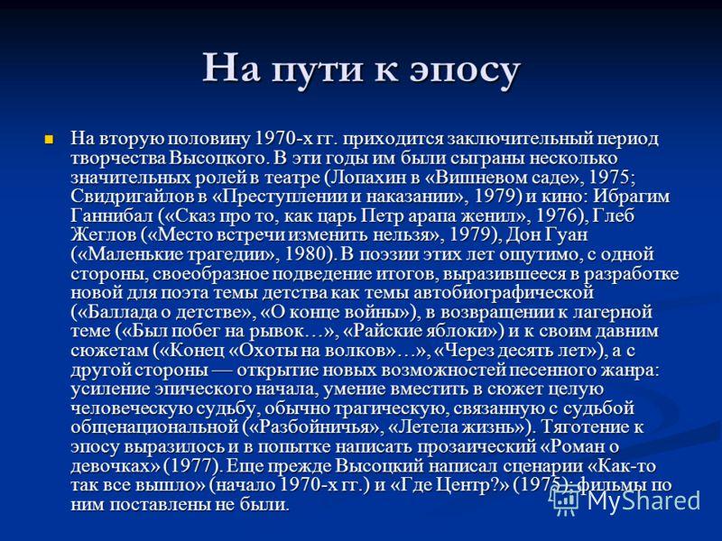 На пути к эпосу На вторую половину 1970-х гг. приходится заключительный период творчества Высоцкого. В эти годы им были сыграны несколько значительных ролей в театре (Лопахин в «Вишневом саде», 1975; Свидригайлов в «Преступлении и наказании», 1979) и