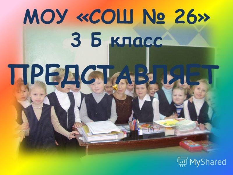 МОУ «СОШ 26» 3 Б класс ПРЕДСТАВЛЯЕТ