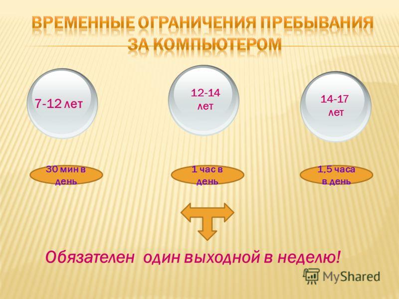 7-12 лет 12-14 лет 14-17 лет 30 мин в день 1 час в день 1,5 часа в день Обязателен один выходной в неделю!