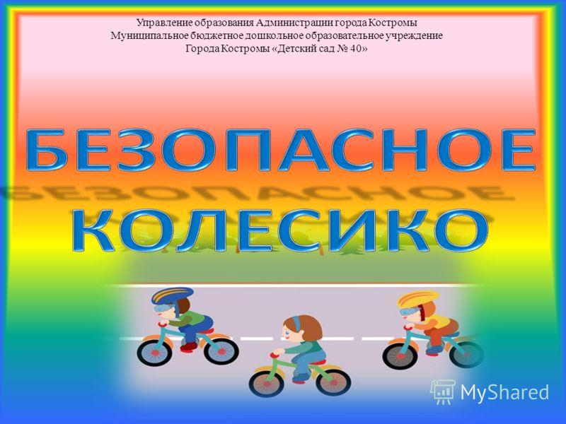 Управление образования Администрации города Костромы Муниципальное бюджетное дошкольное образовательное учреждение Города Костромы «Детский сад 40»