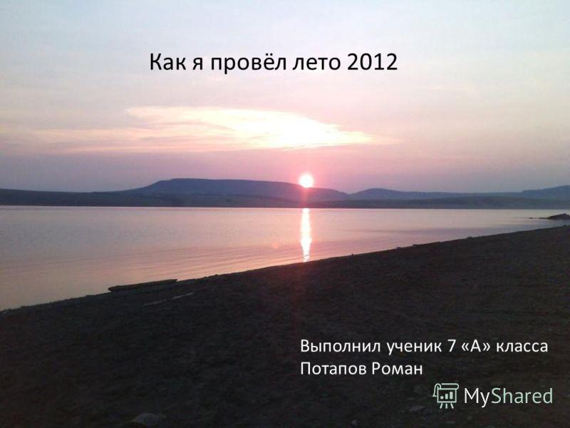 Как я провёл лето 2012 Выполнил ученик 7 «А» класса Потапов Роман