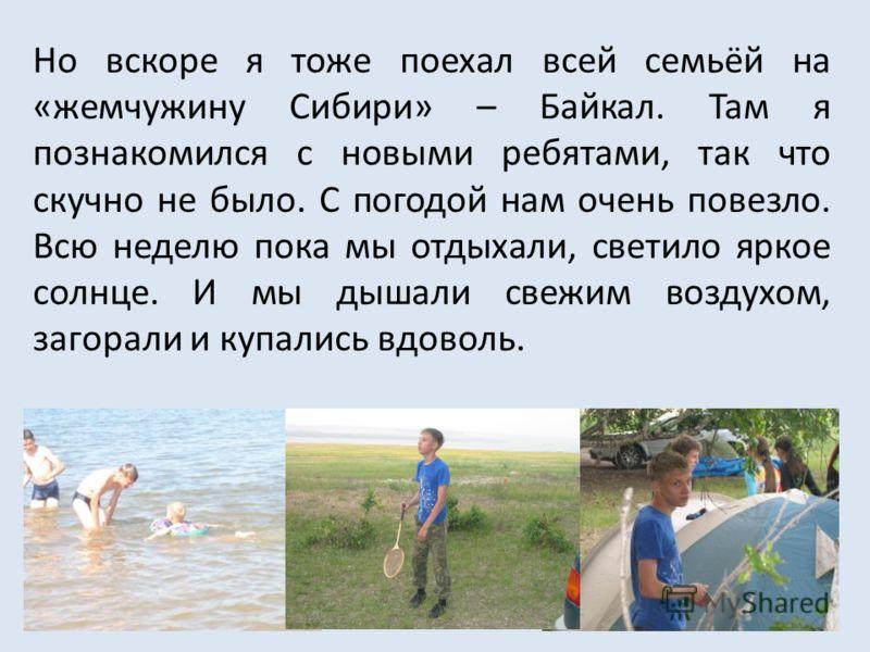 Но вскоре я тоже поехал всей семьёй на «жемчужину Сибири» – Байкал. Там я познакомился с новыми ребятами, так что скучно не было. С погодой нам очень повезло. Всю неделю пока мы отдыхали, светило яркое солнце. И мы дышали свежим воздухом, загорали и
