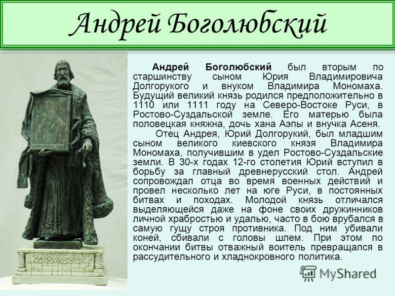 Андрей Боголюбский был вторым по старшинству сыном Юрия Владимировича Долгорукого и внуком Владимира Мономаха. Будущий великий князь родился предположительно в 1110 или 1111 году на Северо-Востоке Руси, в Ростово-Суздальской земле. Его матерью была п