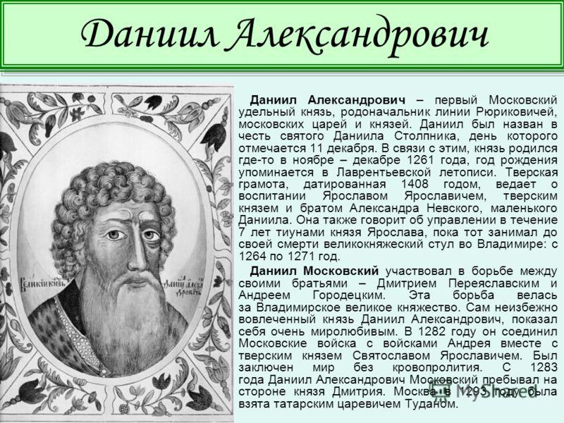 Даниил Александрович – первый Московский удельный князь, родоначальник линии Рюриковичей, московских царей и князей. Даниил был назван в честь святого Даниила Столпника, день которого отмечается 11 декабря. В связи с этим, князь родился где-то в нояб