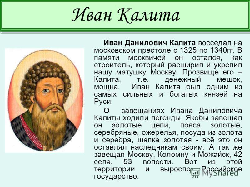 Иван Данилович Калита восседал на московском престоле с 1325 по 1340гг. В памяти москвичей он остался, как строитель, который расширил и укрепил нашу матушку Москву. Прозвище его – Калита, т.е. денежный мешок, мощна. Иван Калита был одним из самых си