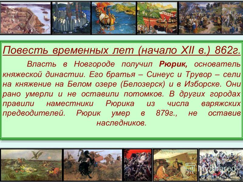 Повесть временных лет (начало XII в.) 862г. Власть в Новгороде получил Рюрик, основатель княжеской династии. Его братья – Синеус и Трувор – сели на княжение на Белом озере (Белозерск) и в Изборске. Они рано умерли и не оставили потомков. В других гор