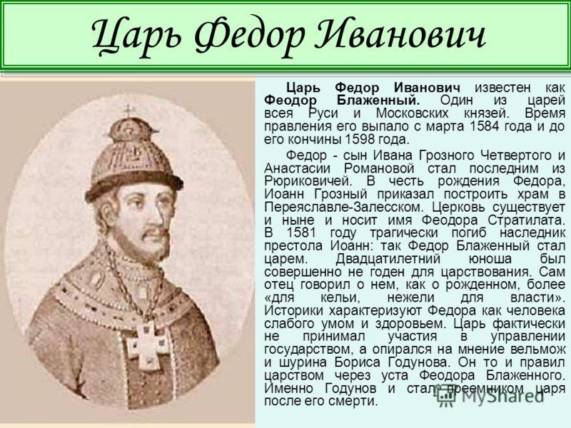 Царь Федор Иванович известен как Феодор Блаженный. Один из царей всея Руси и Московских князей. Время правления его выпало с марта 1584 года и до его кончины 1598 года. Федор - сын Ивана Грозного Четвертого и Анастасии Романовой стал последним из Рюр