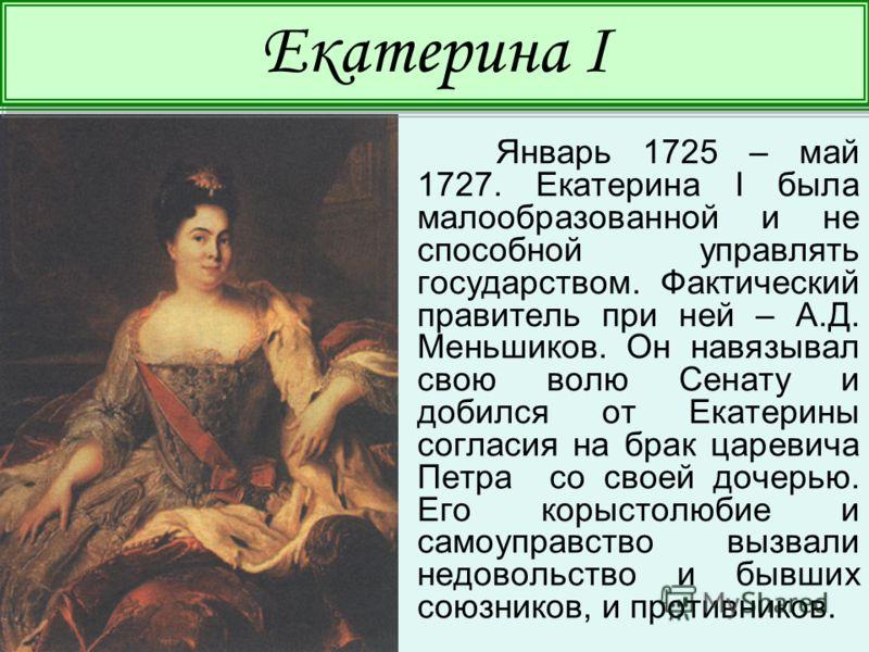 Январь 1725 – май 1727. Екатерина I была малообразованной и не способной управлять государством. Фактический правитель при ней – А.Д. Меньшиков. Он навязывал свою волю Сенату и добился от Екатерины согласия на брак царевича Петра со своей дочерью. Ег