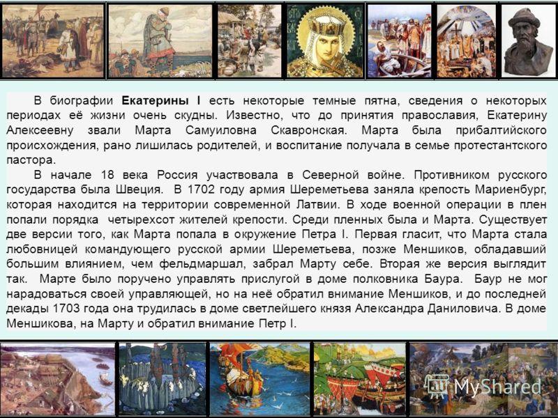 В биографии Екатерины I есть некоторые темные пятна, сведения о некоторых периодах её жизни очень скудны. Известно, что до принятия православия, Екатерину Алексеевну звали Марта Самуиловна Скавронская. Марта была прибалтийского происхождения, рано ли