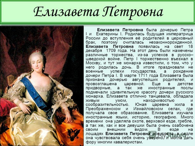 Елизавета Петровна была дочерью Петра I и Екатерины I. Родилась будущая императрица России до вступления её родителей в церковный брак, поэтому считалась незаконнорожденной. Елизавета Петровна появилась на свет 18 декабря 1709 года. На этот день были