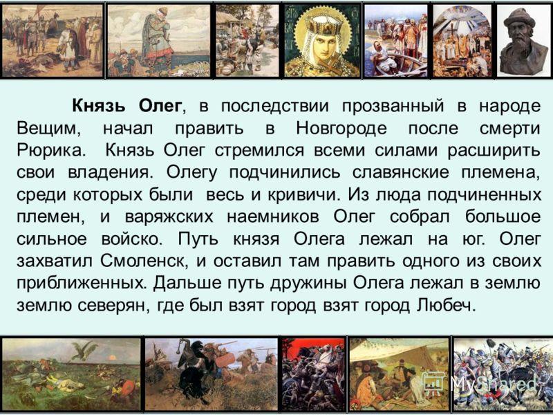 Князь Олег, в последствии прозванный в народе Вещим, начал править в Новгороде после смерти Рюрика. Князь Олег стремился всеми силами расширить свои владения. Олегу подчинились славянские племена, среди которых были весь и кривичи. Из люда подчиненны
