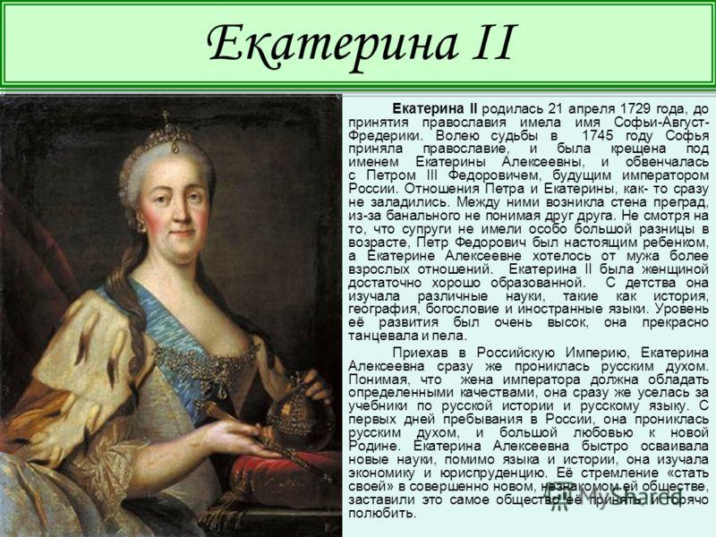 Екатерина II родилась 21 апреля 1729 года, до принятия православия имела имя Софьи-Август- Фредерики. Волею судьбы в 1745 году Софья приняла православие, и была крещена под именем Екатерины Алексеевны, и обвенчалась с Петром III Федоровичем, будущим