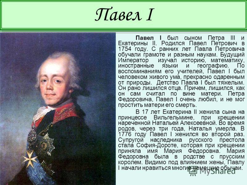 Павел I был сыном Петра III и Екатерины II. Родился Павел Петрович в 1754 году. С ранних лет Павла Петровича обучали грамоте и разным наукам. Будущий Император изучал историю, математику, иностранные языки и географию. По воспоминаниям его учителей,