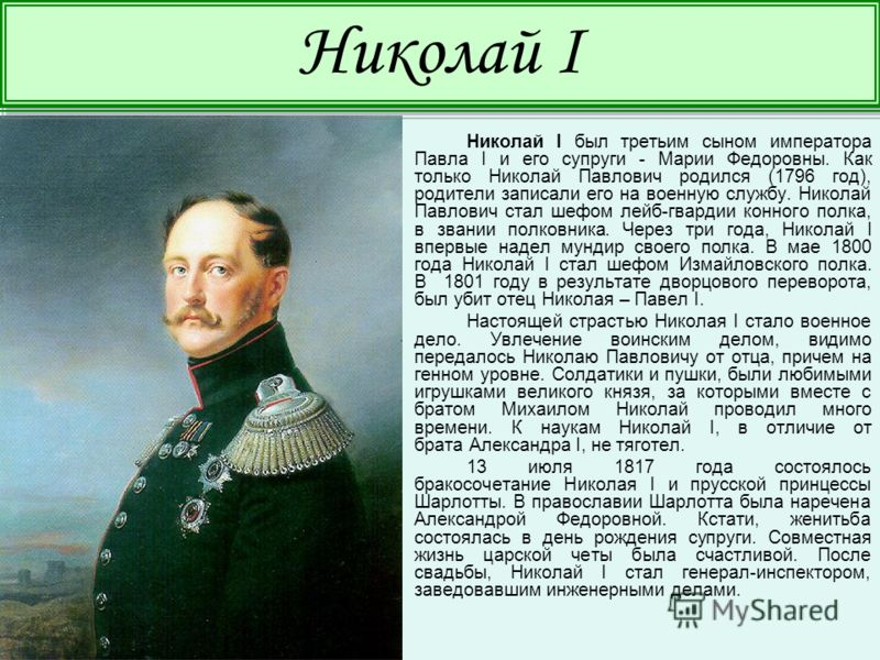 Николай I был третьим сыном императора Павла I и его супруги - Марии Федоровны. Как только Николай Павлович родился (1796 год), родители записали его на военную службу. Николай Павлович стал шефом лейб-гвардии конного полка, в звании полковника. Чере