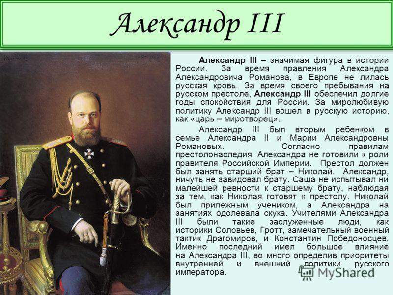 Александр III – значимая фигура в истории России. За время правления Александра Александровича Романова, в Европе не лилась русская кровь. За время своего пребывания на русском престоле, Александр III обеспечил долгие годы спокойствия для России. За