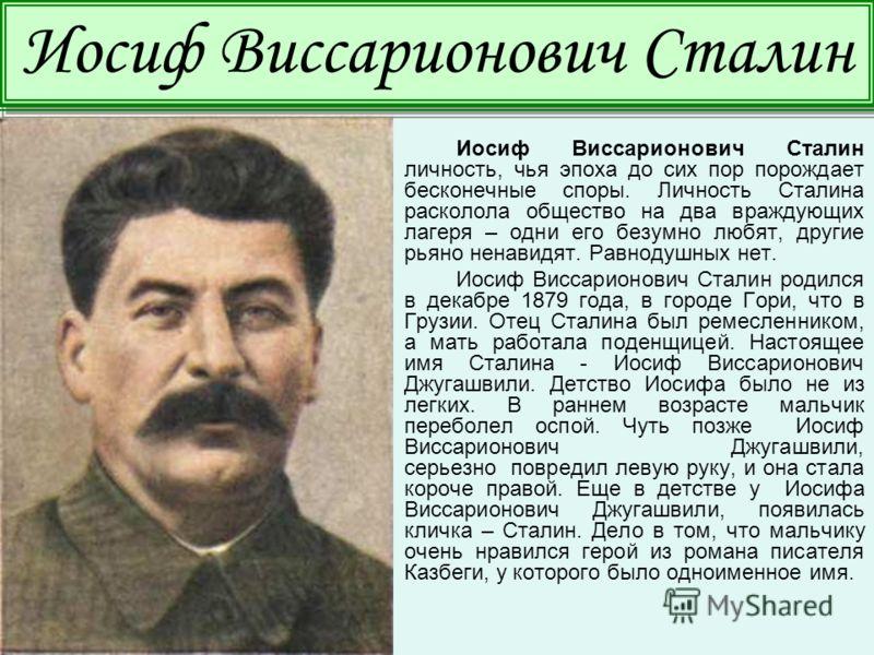 Иосиф Виссарионович Сталин личность, чья эпоха до сих пор порождает бесконечные споры. Личность Сталина расколола общество на два враждующих лагеря – одни его безумно любят, другие рьяно ненавидят. Равнодушных нет. Иосиф Виссарионович Сталин родился