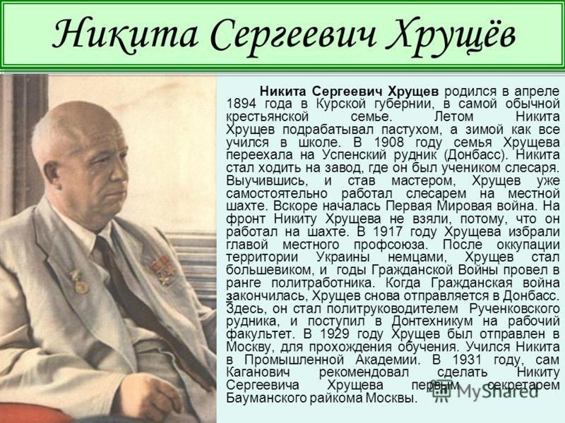 Никита Сергеевич Хрущев родился в апреле 1894 года в Курской губернии, в самой обычной крестьянской семье. Летом Никита Хрущев подрабатывал пастухом, а зимой как все учился в школе. В 1908 году семья Хрущева переехала на Успенский рудник (Донбасс). Н