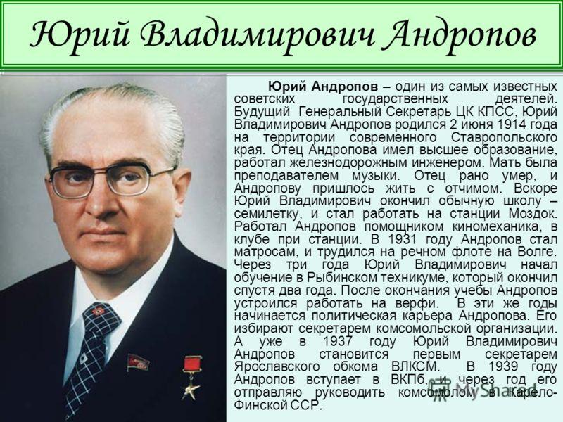 Юрий Андропов – один из самых известных советских государственных деятелей. Будущий Генеральный Секретарь ЦК КПСС, Юрий Владимирович Андропов родился 2 июня 1914 года на территории современного Ставропольского края. Отец Андропова имел высшее образов