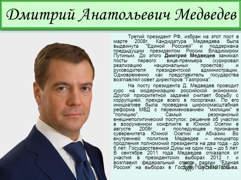 Третий президент РФ, избран на этот пост в марте 2008г. Кандидатура Медведева была выдвинута